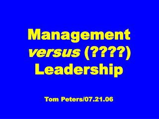 Management versus  Leadership  Tom Peters