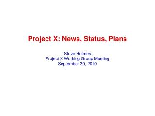 Project X: News, Status, Plans Steve Holmes Project X Working Group Meeting September 30, 2010
