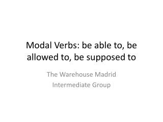 Modal Verbs: be able to, be allowed to, be supposed to