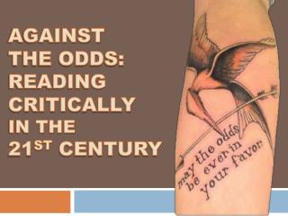 Against  the  Odds:  Reading Critically  in the  21 st  Century