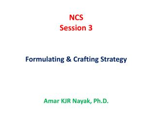 NCS Session  3 Formulating  & Crafting Strategy Amar  KJR  Nayak , Ph.D.