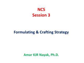 NCS Session  3 Formulating  & Crafting Strategy Amar  KJR  Nayak , Ph.D.