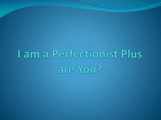 I am a Perfectionist Plus are You?