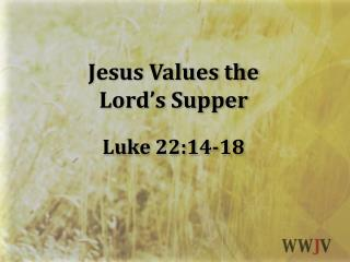 Jesus Values  the Lord's Supper Luke 22:14-18