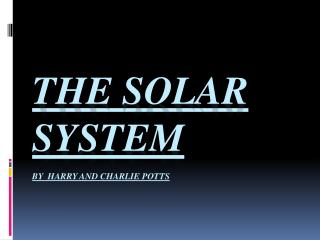 THE SOLAR SYSTEM BY  HARRY AND CHARLIE POTTS