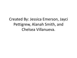 Created By: Jessica Emerson,  Jayci  Pettigrew,  Alanah  Smith, and Chelsea Villanueva.