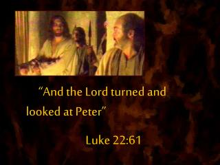 And the Lord turned and looked at Peter                           Luke 22:61