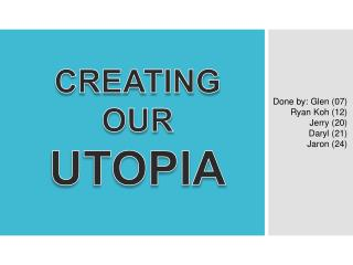 CREATING OUR UTOPIA