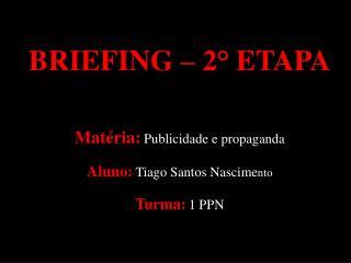 BRIEFING  – 2° ETAPA Matéria: Publicidade e propaganda Aluno: Tiago Santos Nascime nto