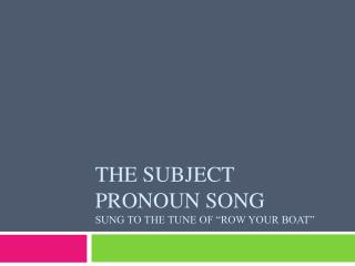 The Subject Pronoun Song Sung to the tune of �Row your boat�