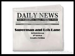 Superman and Lois Lane TAYLOR Brown 8 th  period Creative Writing