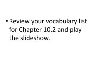 Review your vocabulary list for Chapter 10.2 and play  the slideshow.