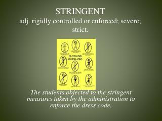 STRINGENT adj.  rigidly controlled or enforced; severe; strict.