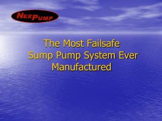 The Most Failsafe  Sump Pump System Ever Manufactured