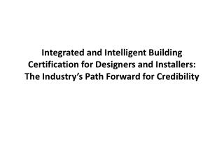 Integrated and Intelligent Building Certification for Designers and Installers: The Industry s Path Forward for Credibil