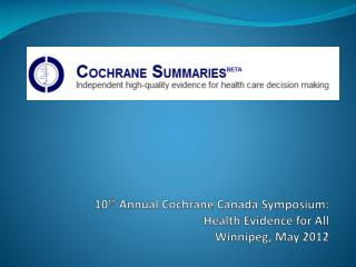 10 th  Annual Cochrane Canada Symposium:  Health Evidence for All  Winnipeg, May 2012