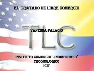 EL  TRATADO DE LIBRE COMERCIO VANESSA PALACIO INSTITUTO COMERCIAL INDUSTRIAL Y TECONOLOGICO  ICIT