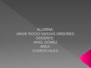 ALUMNA:        ANGIE ROCIO VARGAS ORDOÑES DOCENTE: ARIEL GOMEZ AREA: COMERCIALES
