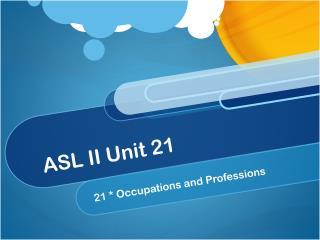 ASL II Unit 21