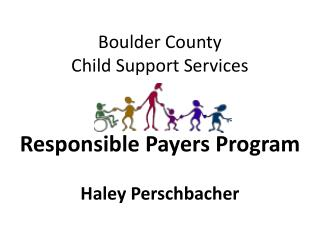 Boulder County  Child Support Services  Responsible Payers Program Haley Perschbacher