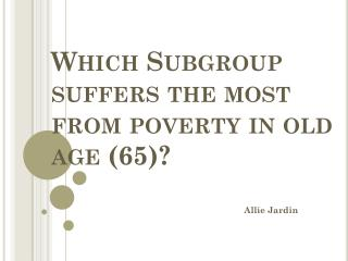 Which Subgroup suffers the most from poverty in old age (65)?