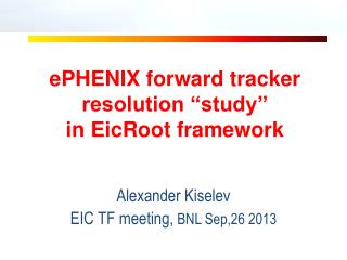 "ePHENIX  forward tracker resolution ""study""  i n EicRoot framework"