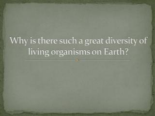 Why is there such a great diversity of living organisms on Earth?