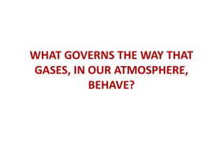 WHAT GOVERNS THE WAY THAT GASES, IN OUR ATMOSPHERE, BEHAVE?