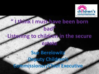 """ I think I must have been born bad"" Listening to children in the secure estate"