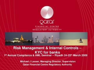 Risk Management  Internal Controls    KYC for banks   Michael J Lesser, Managing Director, Supervision Qatar Financial C