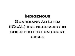 I ndigenous  G uardians  a d  l item ( IGsAL ) are necessary in child protection court cases