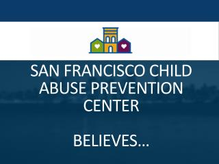 SAN FRANCISCO CHILD ABUSE PREVENTION CENTER  BELIEVES…