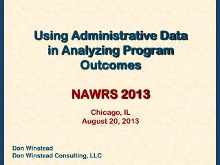 Using Administrative Data in Analyzing Program  Outcomes NAWRS 2013 Chicago, IL  August 20, 2013