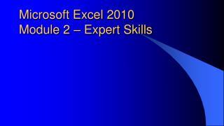 Microsoft Excel  2010  Module  2 – Expert Skills