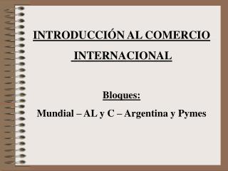 INTRODUCCI N AL COMERCIO  INTERNACIONAL  Bloques: Mundial   AL y C   Argentina y Pymes