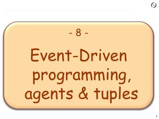 -  8  - Event-Driven programming, agents & tuples