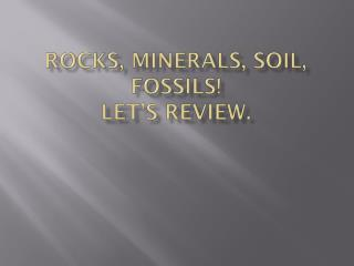 Rocks, Minerals, Soil, Fossils!   Let's review.