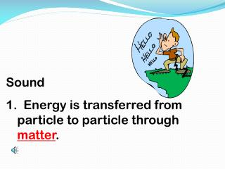 Sound 1.  Energy is transferred from particle to particle through  matter .
