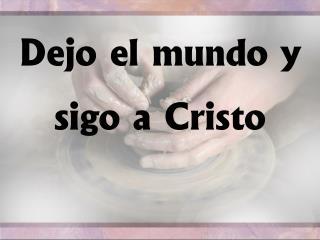 Dejo el  mundo  y  sigo  a  Cristo