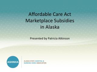 Affordable  Care Act Marketplace Subsidies in  Alaska Presented by Patricia Atkinson