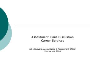 Assessment Plans Discussion Career Services   Julie Guevara, Accreditation  Assessment Officer February 6, 2006