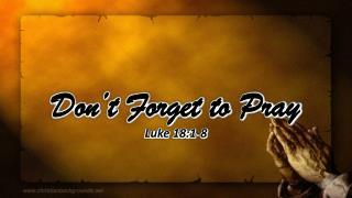 Don't Forget to Pray Luke 18:1-8