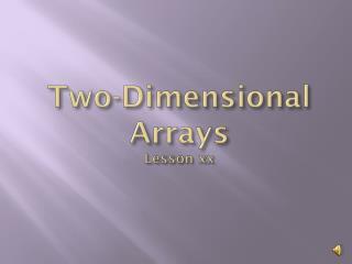 Two-Dimensional Arrays  Lesson xx