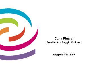 Carla Rinaldi President of Reggio Children Reggio Emilia - Italy