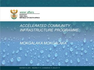 ACCELERATED COMMUNITY INFRASTRUCTURE PROGRAMME MOKGALAKA MOKGALAKA