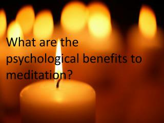 What are the psychological benefits to meditation?