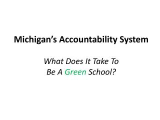 Michigan�s Accountability System What  Does It Take To  Be  A  Green  School?