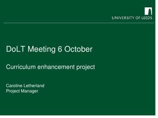 DoLT  Meeting 6 October Curriculum enhancement project Caroline Letherland  Project Manager