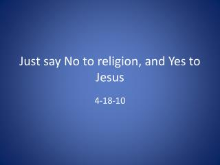 Just say No to religion, and Yes to Jesus