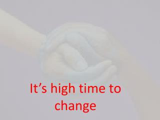It 's high  time to change